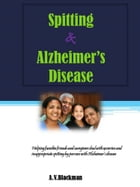 Spitting and Alzheimer's Disease: Helping you cope with excessive spitting in Alzheimer's Disease by Angela Blackman