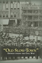 """Old Slow Town"": Detroit During the Civil War by Paul Taylor"