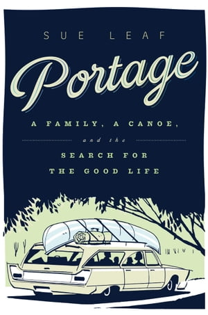 Portage A Family,  a Canoe,  and the Search for the Good Life