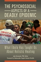 The Psychosocial Aspects of a Deadly Epidemic: What Ebola Has Taught Us about Holistic Healing: What Ebola Has Taught Us about Holistic Healing by Judy Kuriansky