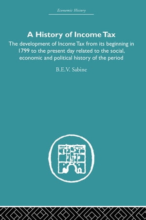 History of Income Tax the Development of Income Tax from its beginning in 1799 to the present day related to the social,  economic and political histor