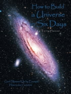 How to Build a Universe in Six Days: God Showed Us by Example How to Be Creative by Terry Haines
