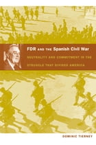 FDR and the Spanish Civil War: Neutrality and Commitment in the Struggle that Divided America by Dominic Tierney