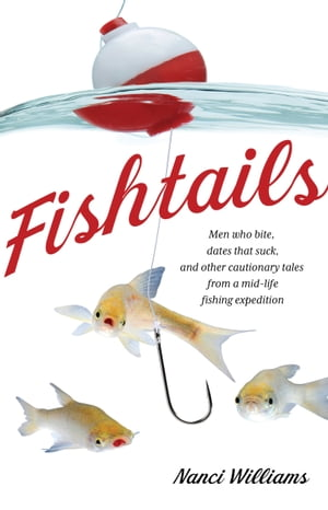 Fishtails: Men Who Bite, Dates That Suck, And Other Cautionary Tales From A Mid-Life Fishing Expedition by Nanci Williams