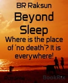 Beyond Sleep: Where is the place of 'no death'? It is everywhere! by BR Raksun