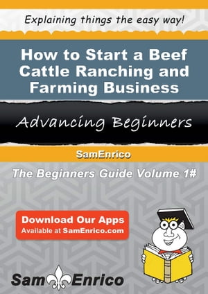 How to Start a Beef Cattle Ranching and Farming Business: How to Start a Beef Cattle Ranching and Farming Business by Irene Wong