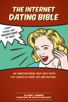 The Internet Dating Bible: An Unintentional Self Help Book for Ladies in their 30's and Beyond... by Elisha Weinberg