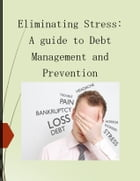 ELIMINATING STRESS: A GUIDE TO DEBT MANAGEMENT AND PREVENTION by DARYL FRANCIS LLANZA