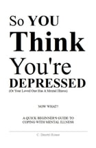 So You Think You're Depressed: A Quick Beginner's Guide To Coping With Mental Illness by Calvin Dmetri Rouse