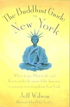 The Buddhist Guide to New York: Where to Go, What to Do, and How to Make the Most of the Fantastic…