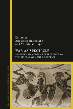 War as Spectacle Ancient and Modern Perspectives on the Display of Armed Conflict