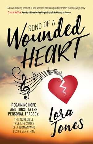 Song of a Wounded Heart: Regaining Hope and Trust After Personal Tragedy: The Incredible True Life Story of a Woman Who Lost Everything by Lora Jones