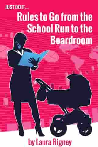 Just Do it: Rules to go from the School Run to the Boardroom by Laura Rigney