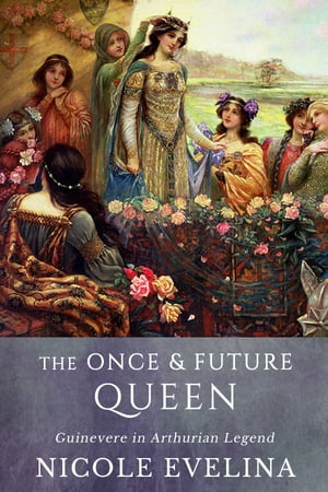 The Once and Future Queen: Guinevere in Arthurian Legend by Nicole Evelina