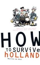 How to survive Holland: Dealing with the Dutch before they deal with you by Martijn de Rooi
