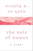 The Rule of Names: A Story by Ursula K. Le Guin