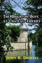 The Brighton Boys at Chateau-Thierry by James R. Driscoll