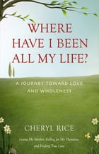 Where Have I Been All My Life?: A Journey Toward Love and Wholeness by Cheryl Rice
