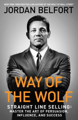 Way of the Wolf: Straight Line Selling: Master the Art of Persuasion, Influence, and Success de Jordan Belfort