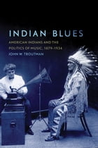 Indian Blues: American Indians and the Politics of Music, 1879–1934 by John W. Troutman