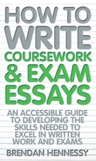 How To Write Coursework and Exam Essays by Brendan Hennessy