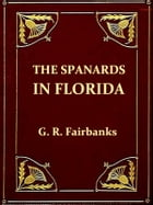 The Spaniards in Florida: Comprising the Notable Settlement of the Huguenots in 1564, and the History and Antiquities of St. A by George R. Fairbanks