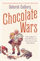 Chocolate Wars: From Cadbury to Kraft: 200 years of Sweet Success and Bitter Rivalry by Deborah Cadbury