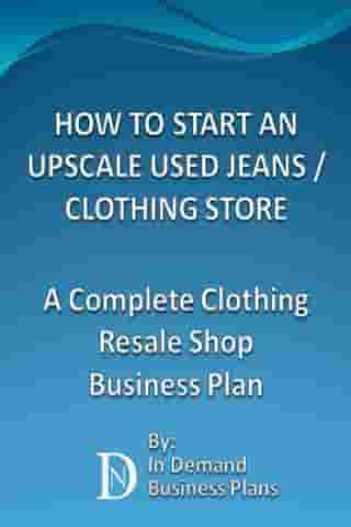 How To Start An Upscale Used Jeans / Clothing Store: A Complete Clothing Resale Shop Business Plan by In Demand Business Plans