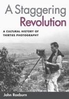 A Staggering Revolution: A Cultural History of Thirties Photography by John Raeburn