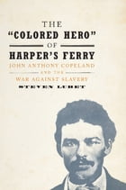 The 'Colored Hero' of Harper's Ferry: John Anthony Copeland and the War against Slavery