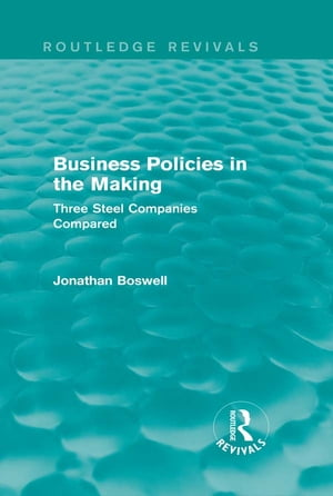 Business Policies in the Making (Routledge Revivals) Three Steel Companies Compared