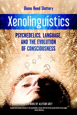 Xenolinguistics Psychedelics,  Language,  and the Evolution of Consciousness