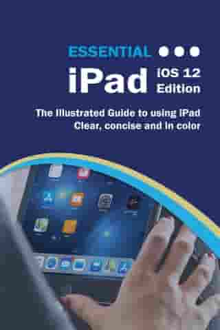 Essential iPad iOS 12 Edition: The Illustrated Guide to Using your iPad