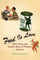 Food Is Love: Advertising and Gender Roles in Modern America by Katherine J. Parkin