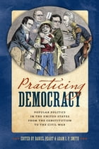 Practicing Democracy: Popular Politics in the United States from the Constitution to the Civil War by Daniel Peart