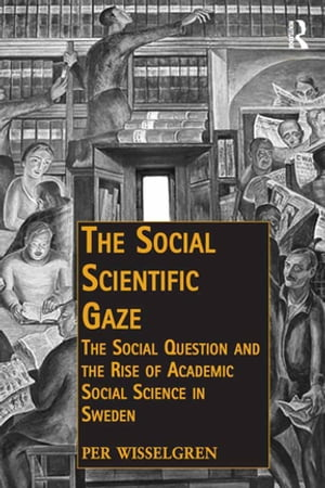 The Social Scientific Gaze The Social Question and the Rise of Academic Social Science in Sweden