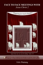 Face to Face Meetings With Jesus Christ 2 : (Read Chapter One): Preparing for God's Paradise by Felix Wantang