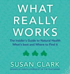 What Really Works: The Insider's Guide to Complementary Health by Susan Clark