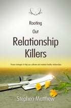 Rooting Out Relationship Killers: Proven strategies to help you cultivate and maintain healthy relationships by Stephen Matthew