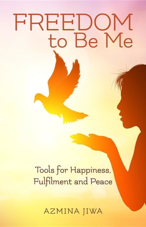 FREEDOM to Be Me: Tools for Happiness, Fulfilment and Peace by Azmina Jiwa