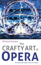 The Crafty Art of Opera: For those who make it, love it or hate it by Michael Hampe