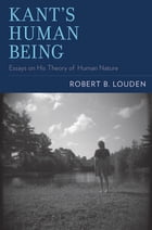 Kant's Human Being: Essays on His Theory of Human Nature by Robert B. Louden