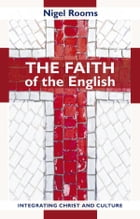 The Faith of the English: Integrating Christ and culture by Nigel Rooms