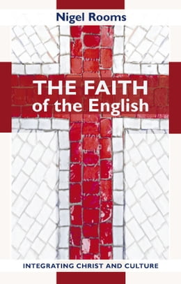 Book The Faith of the English: Integrating Christ and culture by Nigel Rooms