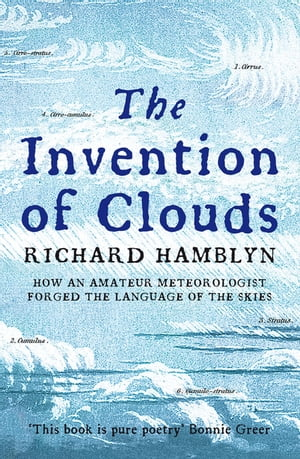 The Invention of Clouds How an Amateur Meteorologist Forged the Language of the Skies