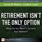 Retirement Isn't the Only Option: What Do You Want to Do with Your Options? by James W. Walker