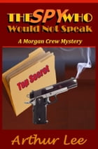 The Spy Who Would Not Speak by Arthur A. Lee