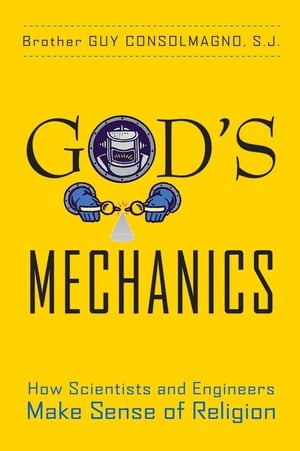 God's Mechanics How Scientists and Engineers Make Sense of Religion