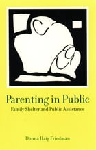 Parenting in Public: Family Shelter and Public Assistance by Donna Haig Friedman