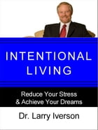 Intentional Living: Reduce Your Stress & Achieve Your Dreams by Dr. Larry Iverson